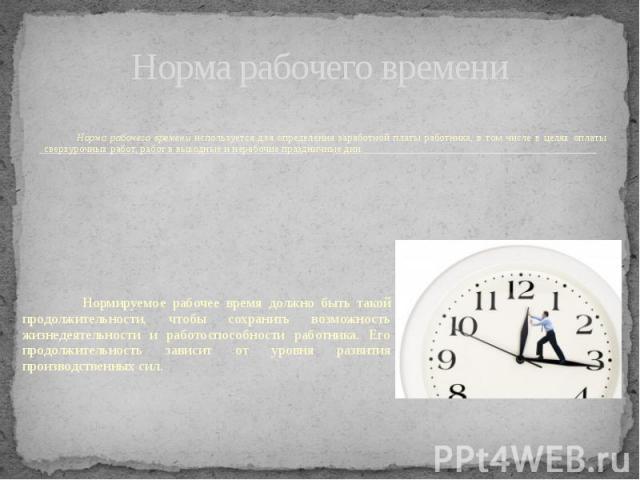 Норма рабочего времени Норма рабочего времени используется для определения заработной платы работника, в том числе в целях оплаты сверхурочных работ, работ в выходные и нерабочие праздничные дни.