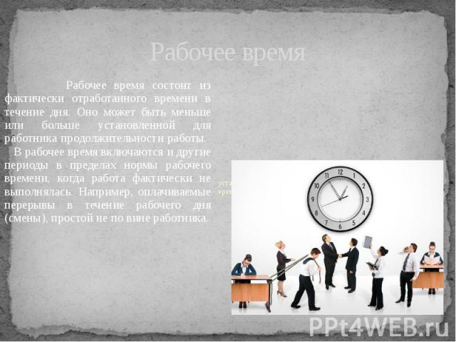 Рабочее время Рабочее время состоит из фактически отработанного времени в течение дня. Оно может быть меньше или больше установленной для работника продолжительности работы. В рабочее время включаются и другие периоды в пределах нормы рабочего време…