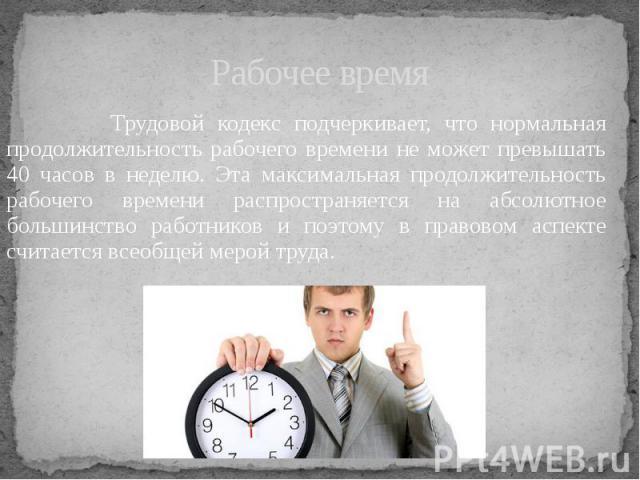 Рабочее время Трудовой кодекс подчеркивает, что нормальная продолжительность рабочего времени не может превышать 40 часов в неделю. Эта максимальная продолжительность рабочего времени распространяется на абсолютное большинство работников и поэтому в…