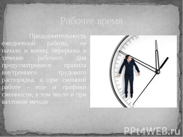 Рабочее время Продолжительность ежедневной работы, ее начало и конец, перерывы в течение рабочего дня предусматривают правила внутреннего трудового распорядка, а при сменной работе - еще и графики сменности, в том числе и при вахтовом методе .