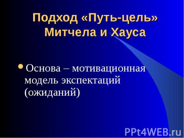 Основа – мотивационная модель экспектаций (ожиданий) Основа – мотивационная модель экспектаций (ожиданий)