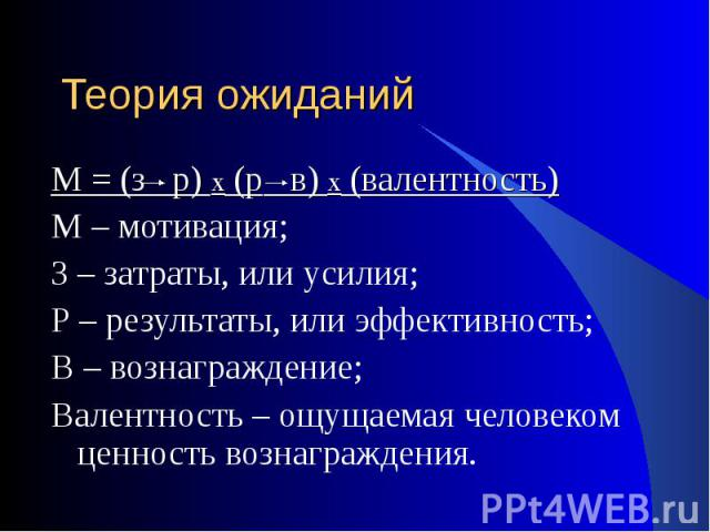 М = (з р) х (р в) х (валентность) М = (з р) х (р в) х (валентность) М – мотивация; З – затраты, или усилия; Р – результаты, или эффективность; В – вознаграждение; Валентность – ощущаемая человеком ценность вознаграждения.