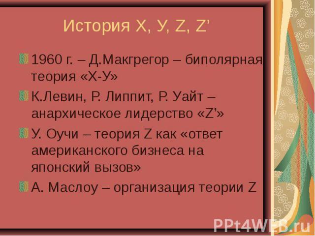 1960 г. – Д.Макгрегор – биполярная теория «Х-У» 1960 г. – Д.Макгрегор – биполярная теория «Х-У» К.Левин, Р. Липпит, Р. Уайт – анархическое лидерство «Z'» У. Оучи – теория Z как «ответ американского бизнеса на японский вызов» А. Маслоу – организация …