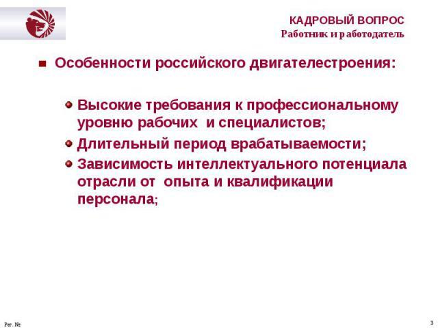 Особенности российского двигателестроения: Особенности российского двигателестроения: Высокие требования к профессиональному уровню рабочих и специалистов; Длительный период врабатываемости; Зависимость интеллектуального потенциала отрасли от опыта …