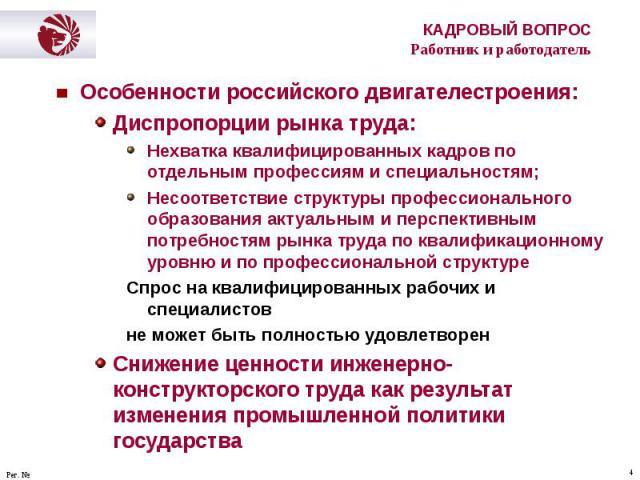 Особенности российского двигателестроения: Особенности российского двигателестроения: Диспропорции рынка труда: Нехватка квалифицированных кадров по отдельным профессиям и специальностям; Несоответствие структуры профессионального образования актуал…
