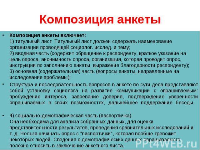 Композиция анкеты включает: 1) титульный лист .Титульный лист должен содержать наименование организации проводящей социолог. исслед. и тему; 2) вводная часть (содержит обращение к респонденту, краткое указание на цель опроса, анонимность опроса, орг…