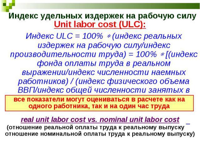Unit labor cost (ULC): Unit labor cost (ULC): Индекс ULC = 100% (индекс реальных издержек на рабочую силу/индекс производительности труда) = 100% [(индекс фонда оплаты труда в реальном выражении/индекс численности наемных работников) / (индекс физич…