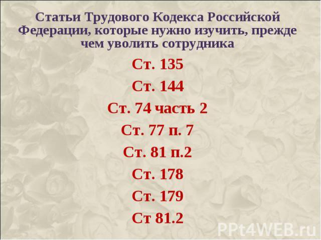 Статьи Трудового Кодекса Российской Федерации, которые нужно изучить, прежде чем уволить сотрудника Статьи Трудового Кодекса Российской Федерации, которые нужно изучить, прежде чем уволить сотрудника Ст. 135 Ст. 144 Ст. 74 часть 2 Ст. 77 п. 7 Ст. 81…