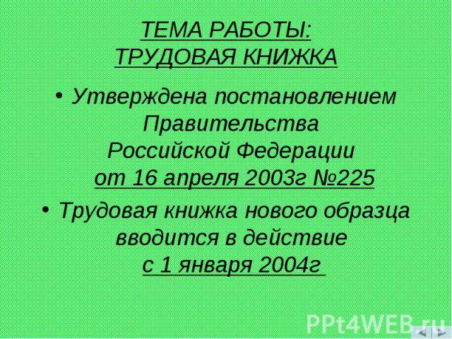 Утверждена постановлением Правительства Российской Федерации от 16 апреля 2003г №225 Утверждена постановлением Правительства Российской Федерации от 16 апреля 2003г №225 Трудовая книжка нового образца вводится в действие с 1 января 2004г