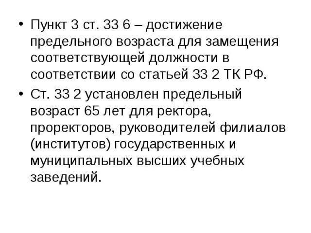 Пункт 3 ст. 33 6 – достижение предельного возраста для замещения соответствующей должности в соответствии со статьей 33 2 ТК РФ. Пункт 3 ст. 33 6 – достижение предельного возраста для замещения соответствующей должности в соответствии со статьей 33 …