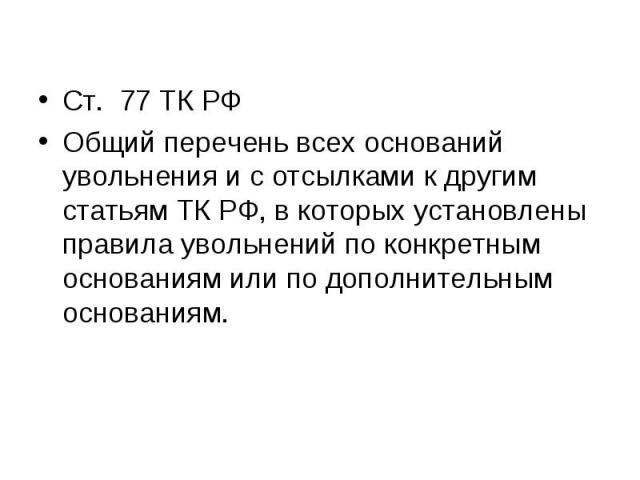 Ст. 77 ТК РФ Ст. 77 ТК РФ Общий перечень всех оснований увольнения и с отсылками к другим статьям ТК РФ, в которых установлены правила увольнений по конкретным основаниям или по дополнительным основаниям.