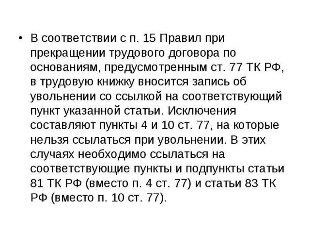 В соответствии с п. 15 Правил при прекращении трудового договора по основаниям, предусмотренным ст. 77 ТК РФ, в трудовую книжку вносится запись об увольнении со ссылкой на соответствующий пункт указанной статьи. Исключения составляют пункты 4 и 10 с…