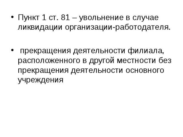 Пункт 1 ст. 81 – увольнение в случае ликвидации организации-работодателя. Пункт 1 ст. 81 – увольнение в случае ликвидации организации-работодателя. прекращения деятельности филиала, расположенного в другой местности без прекращения деятельности осно…