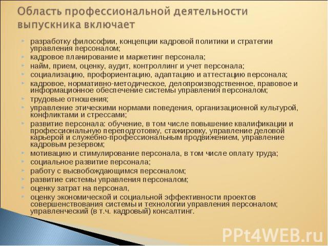 разработку философии, концепции кадровой политики и стратегии управления персоналом; разработку философии, концепции кадровой политики и стратегии управления персоналом; кадровое планирование и маркетинг персонала; найм, прием, оценку, аудит, контро…