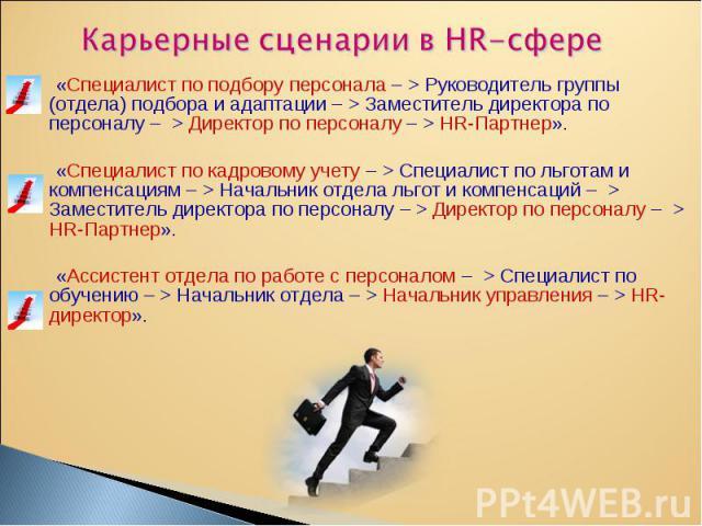 «Специалист по подбору персонала– > Руководитель группы (отдела) подбора и адаптации – > Заместитель директора по персоналу – >Директор по персоналу– >HR-Партнер». «Специалист по подбору персонала– >…