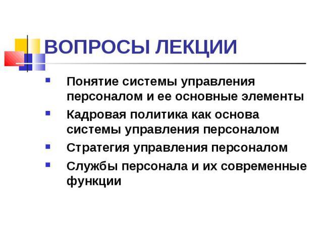 Понятие системы управления персоналом и ее основные элементы Понятие системы управления персоналом и ее основные элементы Кадровая политика как основа системы управления персоналом Стратегия управления персоналом Службы персонала и их современные функции