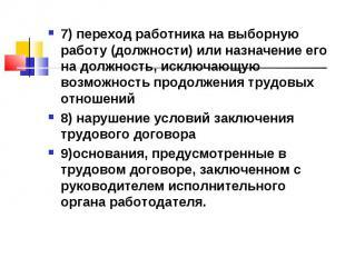 7) переход работника на выборную работу (должности) или назначение его на должно