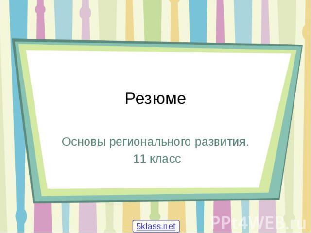Резюме Основы регионального развития. 11 класс