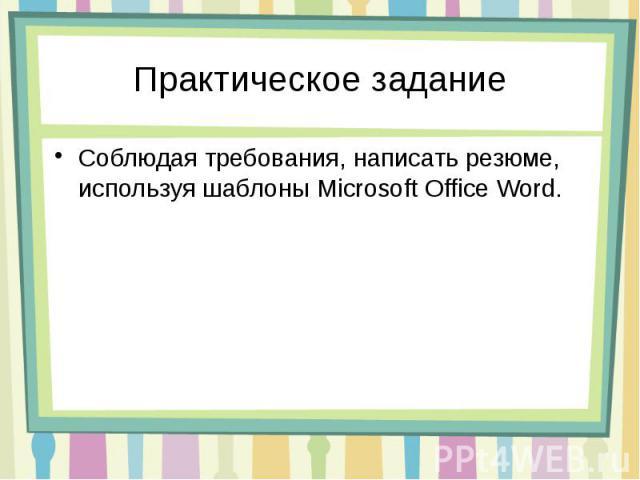 Практическое задание Соблюдая требования, написать резюме, используя шаблоны Microsoft Office Word.