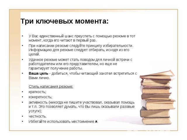 У Вас единственный шанс преуспеть с помощью резюме в тот момент, когда его читают в первый раз. У Вас единственный шанс преуспеть с помощью резюме в тот момент, когда его читают в первый раз. При написании резюме следуйте принципу избирательности. И…