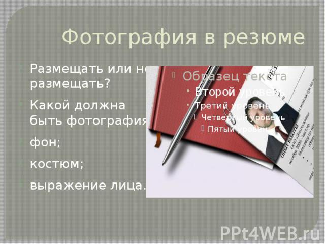 Фотография в резюме Размещать или не размещать? Какой должна быть фотография: фон; костюм; выражение лица.