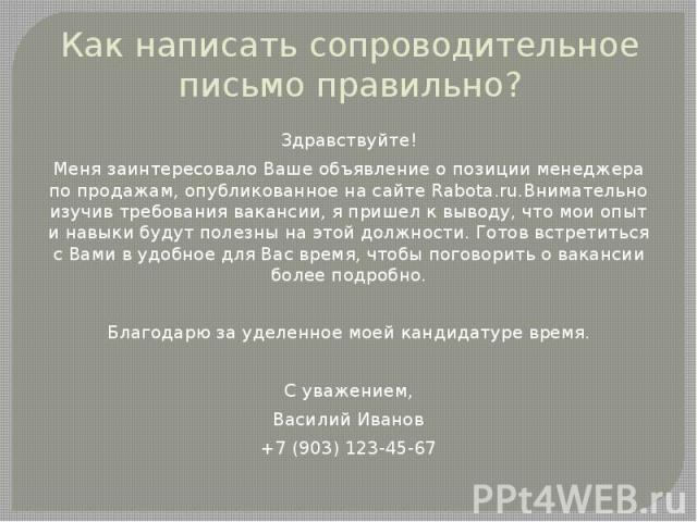 Как написать сопроводительное письмо правильно? Здравствуйте! Меня заинтересовало Ваше объявление о позиции менеджера по продажам, опубликованное на сайте Rabota.ru.Внимательно изучив требования вакансии, я пришел к выводу, что мои опыт и навыки буд…