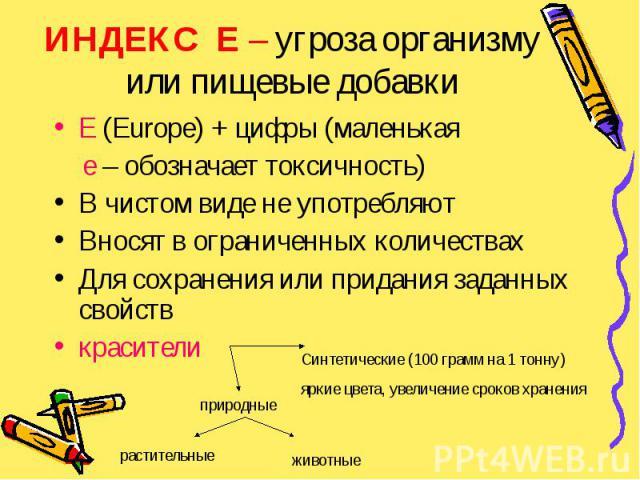 ИНДЕКС Е – угроза организму или пищевые добавки Е (Europe) + цифры (маленькая е – обозначает токсичность) В чистом виде не употребляют Вносят в ограниченных количествах Для сохранения или придания заданных свойств красители