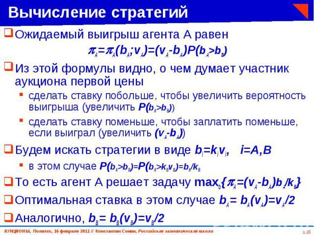 Ожидаемый выигрыш агента A равен Ожидаемый выигрыш агента A равен A= A(bA;vA)=(vA-bA)P(bA>bB) Из этой формулы видно, о чем думает участник аукциона первой цены сделать ставку побольше, чтобы увеличить вероятность выигрыша (увеличить P(bA>bB)) …