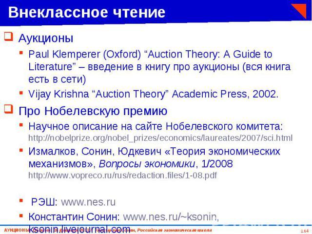 """Аукционы Аукционы Paul Klemperer (Oxford) """"Auction Theory: A Guide to Literature"""" – введение в книгу про аукционы (вся книга есть в сети) Vijay Krishna """"Auction Theory"""" Academic Press, 2002. Про Нобелевскую премию Научное описание на сайте Нобелевск…"""