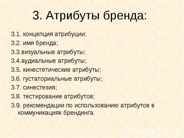 3.1. концепция атрибуции; 3.1. концепция атрибуции; 3.2. имя бренда; 3.3.визуальные атрибуты; 3.4.аудиальные атрибуты; 3.5. кинестетические атрибуты; 3.6. густаториальные атрибуты; 3.7. синестезия; 3.8. тестирование атрибутов; 3.9. рекомендации по и…