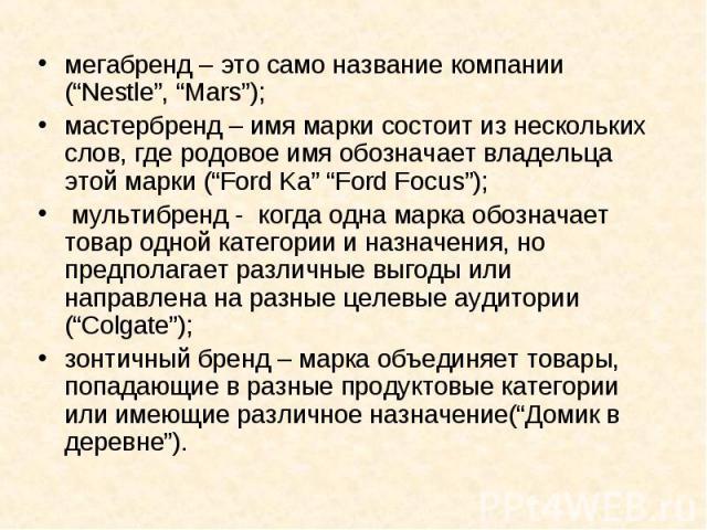 """мегабренд – это само название компании (""""Nestle"""", """"Mars""""); мегабренд – это само название компании (""""Nestle"""", """"Mars""""); мастербренд – имя марки состоит из нескольких слов, где родовое имя обозначает владельца этой марки (""""Ford Ka"""" """"Ford Focus""""); мульт…"""