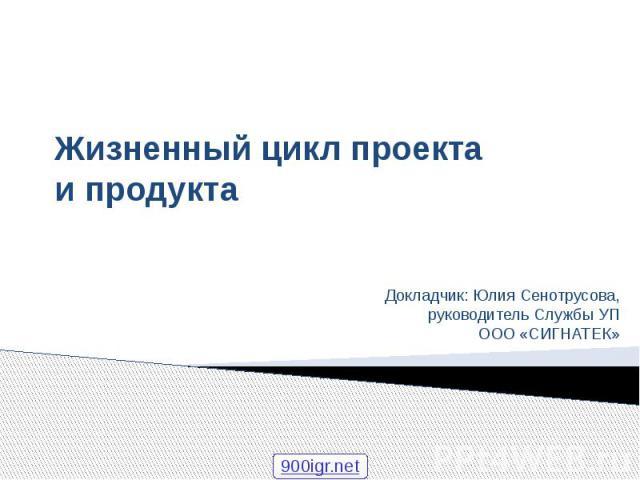Жизненный цикл проекта и продукта Докладчик: Юлия Сенотрусова, руководитель Службы УП ООО «СИГНАТЕК»