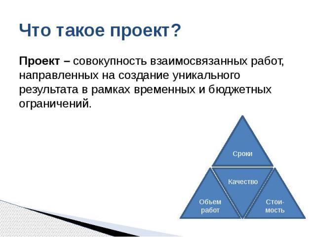 Что такое проект? Проект – совокупность взаимосвязанных работ, направленных на создание уникального результата в рамках временных и бюджетных ограничений.