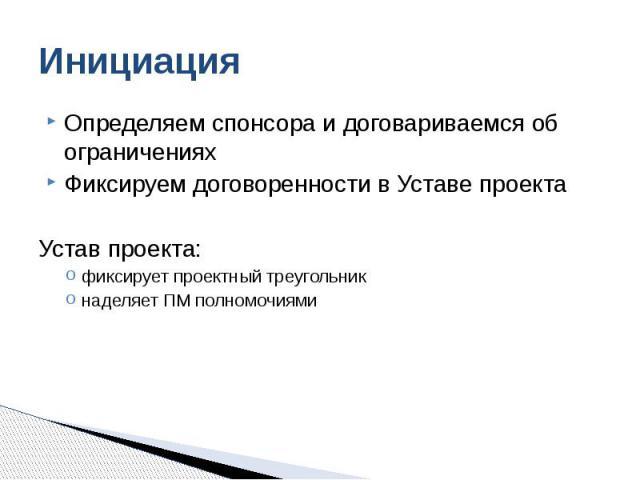 Инициация Определяем спонсора и договариваемся об ограничениях Фиксируем договоренности в Уставе проекта Устав проекта: фиксирует проектный треугольник наделяет ПМ полномочиями