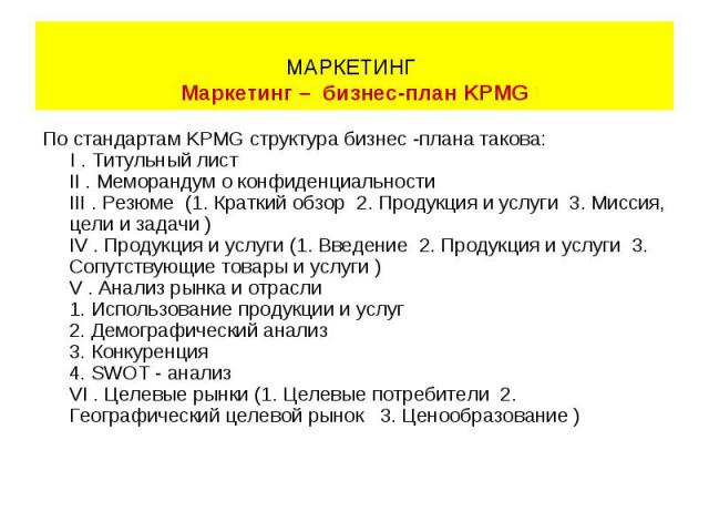 По стандартам KPMG структура бизнес -плана такова: По стандартам KPMG структура бизнес -плана такова: I . Титульный лист II . Меморандум о конфиденциальности III . Резюме (1. Краткий обзор 2. Продукция и услуги 3. Миссия, цели и задачи ) IV . Продук…