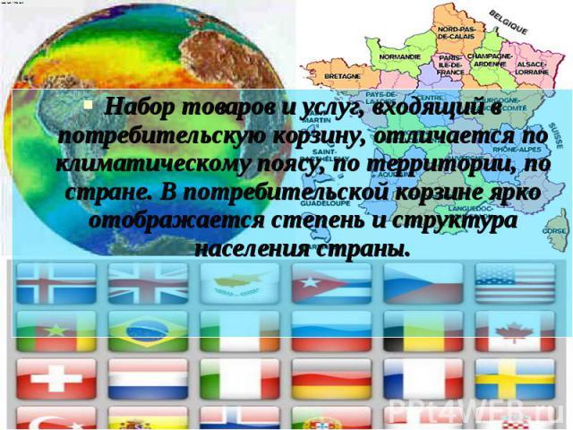 Набор товаров и услуг, входящий в потребительскую корзину, отличается по климатическому поясу, по территории, по стране. В потребительской корзине ярко отображается степень и структура населения страны. Набор товаров и услуг, входящий в потребительс…