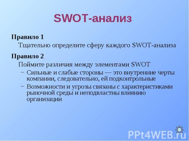 Правило 1 Правило 1 Тщательно определите сферу каждого SWOT-анализа Правило 2 Поймите различия между элементами SWOT Сильные и слабые стороны — это внутренние черты компании, следовательно, ей подконтрольные Возможности и угрозы связаны с характерис…