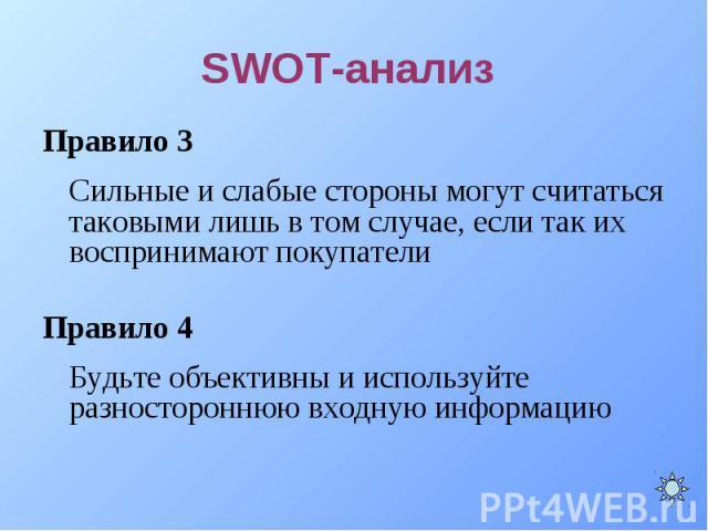 Правило 3 Правило 3 Сильные и слабые стороны могут считаться таковыми лишь в том случае, если так их воспринимают покупатели Правило 4 Будьте объективны и используйте разностороннюю входную информацию