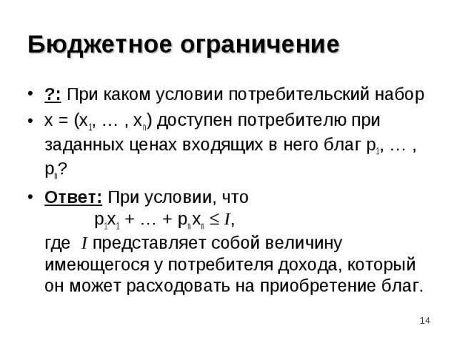?: При каком условии потребительский набор ?: При каком условии потребительский набор x = (x1, … , xn) доступен потребителю при заданных ценах входящих в него благ p1, … , pn? Ответ: При условии, что p1x1 + … + pn xn I, где I представляет собой вели…