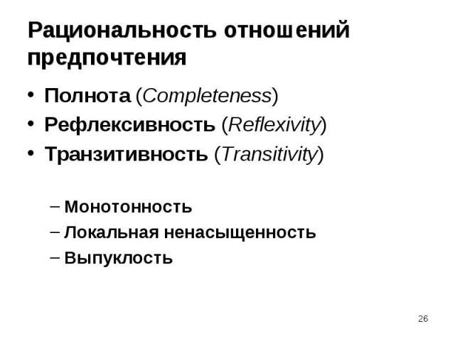 Полнота (Completeness) Полнота (Completeness) Рефлексивность (Reflexivity) Транзитивность (Transitivity) Монотонность Локальная ненасыщенность Выпуклость