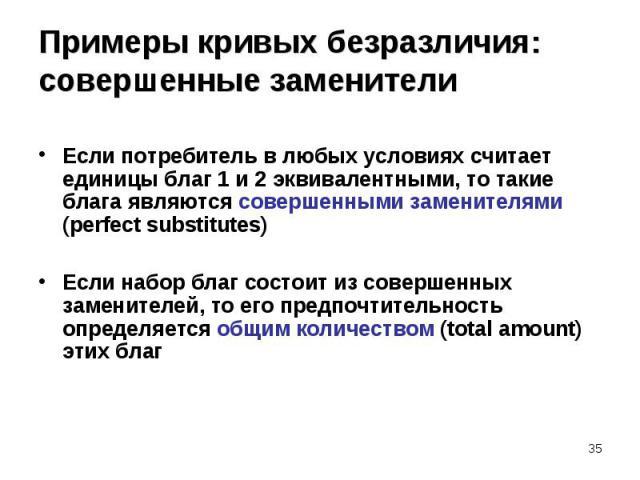 Если потребитель в любых условиях считает единицы благ 1 и 2 эквивалентными, то такие блага являются совершенными заменителями (perfect substitutes) Если набор благ состоит из совершенных заменителей, то его предпочтительность определяется общим кол…