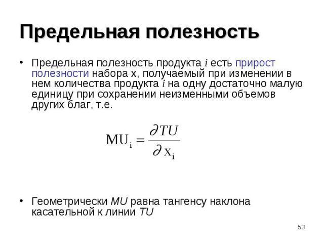 Предельная полезность продукта i есть прирост полезности набора x, получаемый при изменении в нем количества продукта i на одну достаточно малую единицу при сохранении неизменными объемов других благ, т.е. Предельная полезность продукта i есть приро…