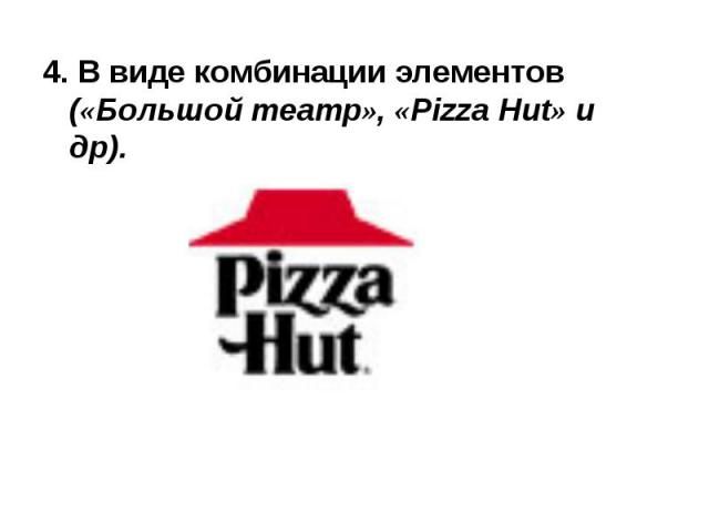 4. В виде комбинации элементов («Большой театр», «Pizza Hut» и др). 4. В виде комбинации элементов («Большой театр», «Pizza Hut» и др).