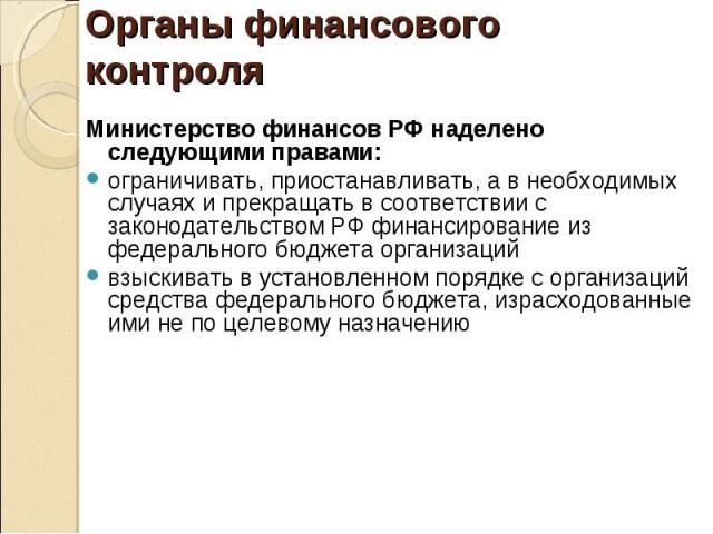 Министерство финансов РФ наделено следующими правами: Министерство финансов РФ наделено следующими правами: ограничивать, приостанавливать, а в необходимых случаях и прекращать в соответствии с законодательством РФ финансирование из федерального бюд…