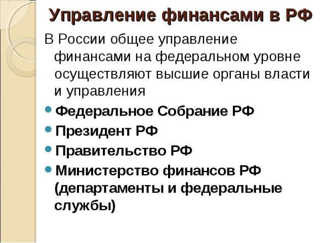 В России общее управление финансами на федеральном уровне осуществляют высшие органы власти и управления В России общее управление финансами на федеральном уровне осуществляют высшие органы власти и управления Федеральное Собрание РФ Президент РФ Пр…