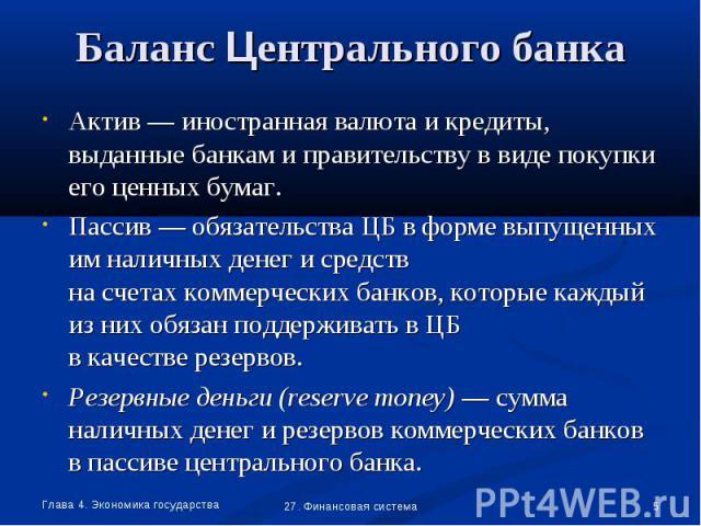 Актив — иностранная валюта и кредиты, выданные банкам и правительству в виде покупки его ценных бумаг. Актив — иностранная валюта и кредиты, выданные банкам и правительству в виде покупки его ценных бумаг. Пассив — обязательства ЦБ в форме выпущенны…