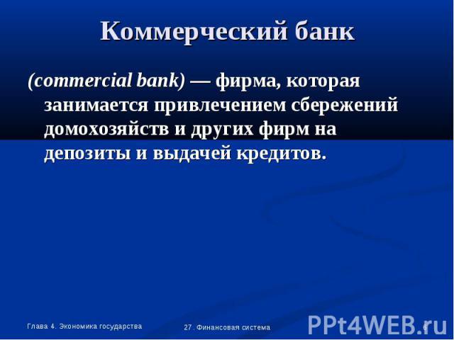 (commercial bank) — фирма, которая занимается привлечением сбережений домохозяйств и других фирм на депозиты и выдачей кредитов. (commercial bank) — фирма, которая занимается привлечением сбережений домохозяйств и других фирм на депозиты и выдачей к…