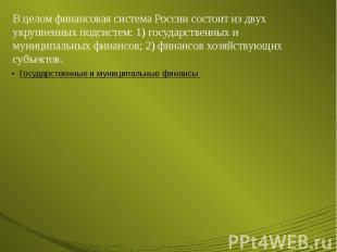 В целом финансовая система России состоит из двух укрупненных подсистем: 1) госу