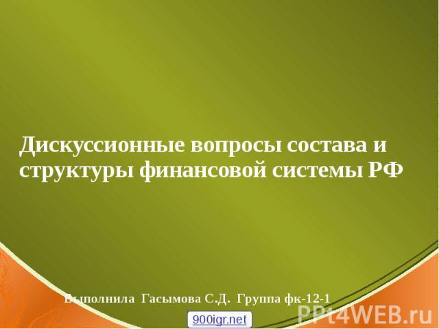 Дискуссионные вопросы состава и структуры финансовой системы РФ Выполнила Гасымова С.Д. Группа фк-12-1