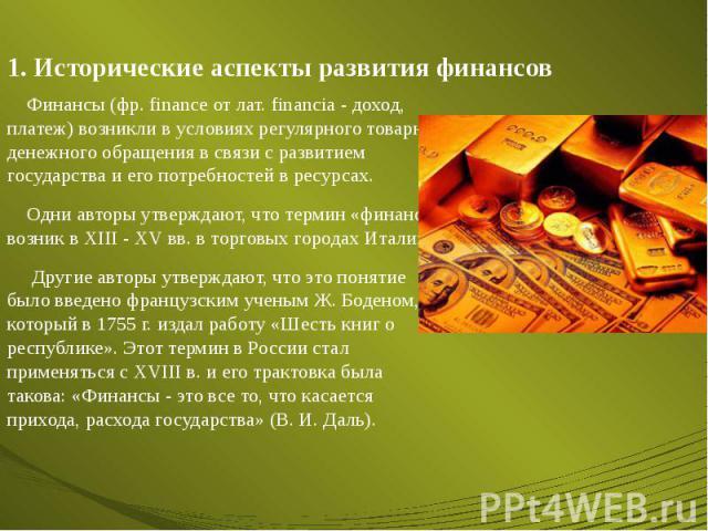 1. Исторические аспекты развития финансов Финансы (фр. finance от лат. financia - доход, платеж) возникли в условиях регулярного товарно-денежного обращения в связи с развитием государства и его потребностей в ресурсах. Одни авторы утверждают, что т…
